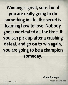 Wilma Rudolph - Winning is great, sure, but if you are really going to do something in life, the secret is learning how to lose. Nobody goes undefeated all the time. If you can pick up after a crushing defeat, and go on to win again, you are going to be a champion someday.