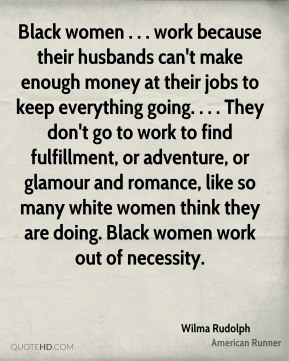 Black women . . . work because their husbands can't make enough money at their jobs to keep everything going. . . . They don't go to work to find fulfillment, or adventure, or glamour and romance, like so many white women think they are doing. Black women work out of necessity.