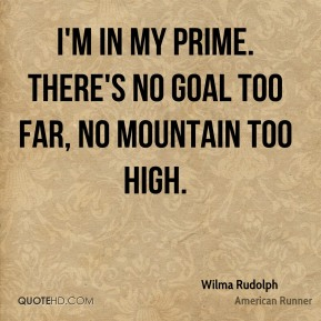 I'm in my prime. There's no goal too far, no mountain too high.