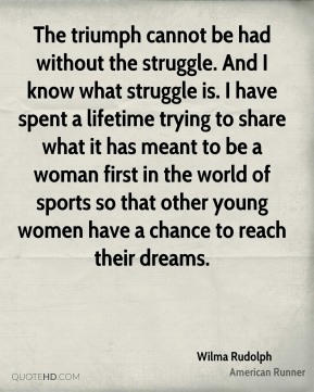 Wilma Rudolph  - The triumph cannot be had without the struggle. And I know what struggle is. I have spent a lifetime trying to share what it has meant to be a woman first in the world of sports so that other young women have a chance to reach their dreams.
