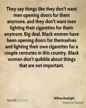 Wilma Rudolph  - They say things like they don't want men opening doors for them anymore, and they don't want men lighting their cigarettes for them anymore. Big deal. Black women have been opening doors for themselves and lighting their own cigarettes for a couple centuries in this country. Black women don't quibble about things that are not important.