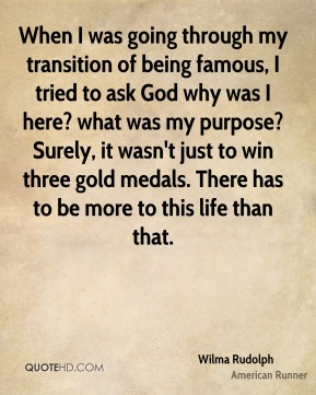 When I was going through my transition of being famous, I tried to ask God why was I here? what was my purpose? Surely, it wasn't just to win three gold medals. There has to be more to this life than that.