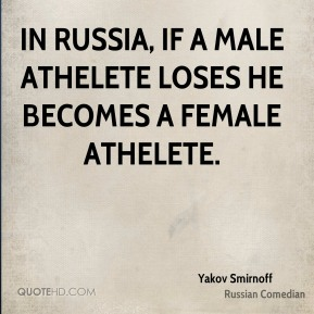 In Russia, if a male athelete loses he becomes a female athelete.