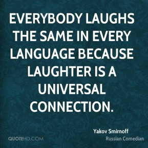 Everybody laughs the same in every language because laughter is a universal connection.