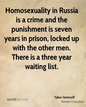 Yakov Smirnoff - Homosexuality in Russia is a crime and the punishment is seven years in prison, locked up with the other men. There is a three year waiting list.