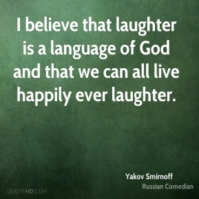 I believe that laughter is a language of God and that we can all live happily ever laughter.
