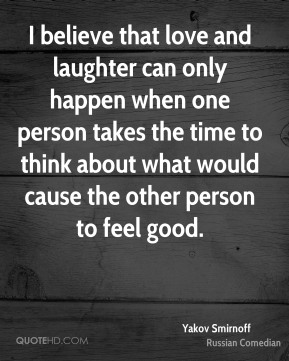 I believe that love and laughter can only happen when one person takes the time to think about what would cause the other person to feel good.