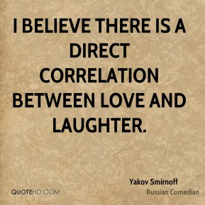 I believe there is a direct correlation between love and laughter.