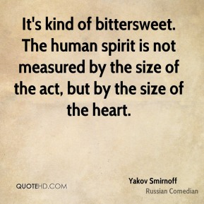 Yakov Smirnoff - It's kind of bittersweet. The human spirit is not measured by the size of the act, but by the size of the heart.
