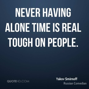 Never having alone time is real tough on people.