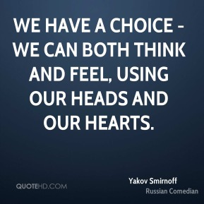 We have a choice - we can both think and feel, using our heads and our hearts.