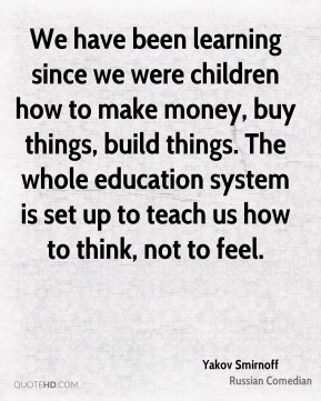 We have been learning since we were children how to make money, buy things, build things. The whole education system is set up to teach us how to think, not to feel.