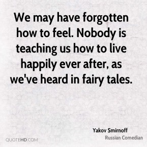 We may have forgotten how to feel. Nobody is teaching us how to live happily ever after, as we've heard in fairy tales.