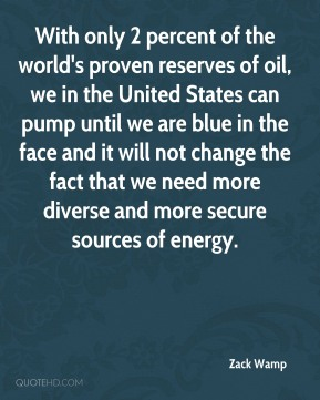 Zack Wamp - With only 2 percent of the world's proven reserves of oil, we in the United States can pump until we are blue in the face and it will not change the fact that we need more diverse and more secure sources of energy.