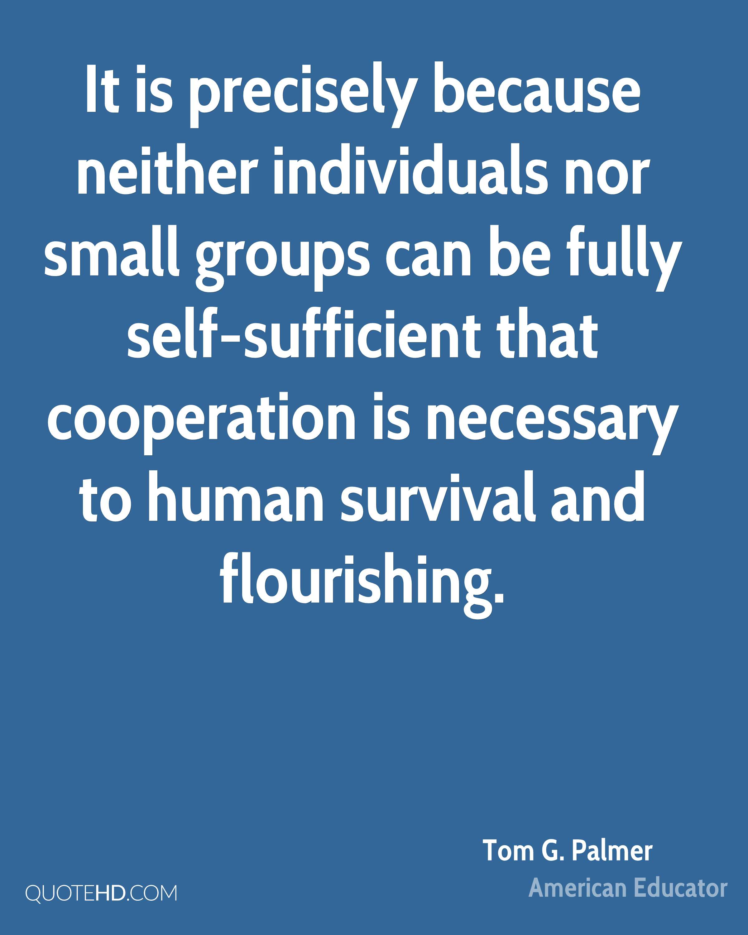 It is precisely because neither individuals nor small groups can be fully self-sufficient that cooperation is necessary to human survival and flourishing.