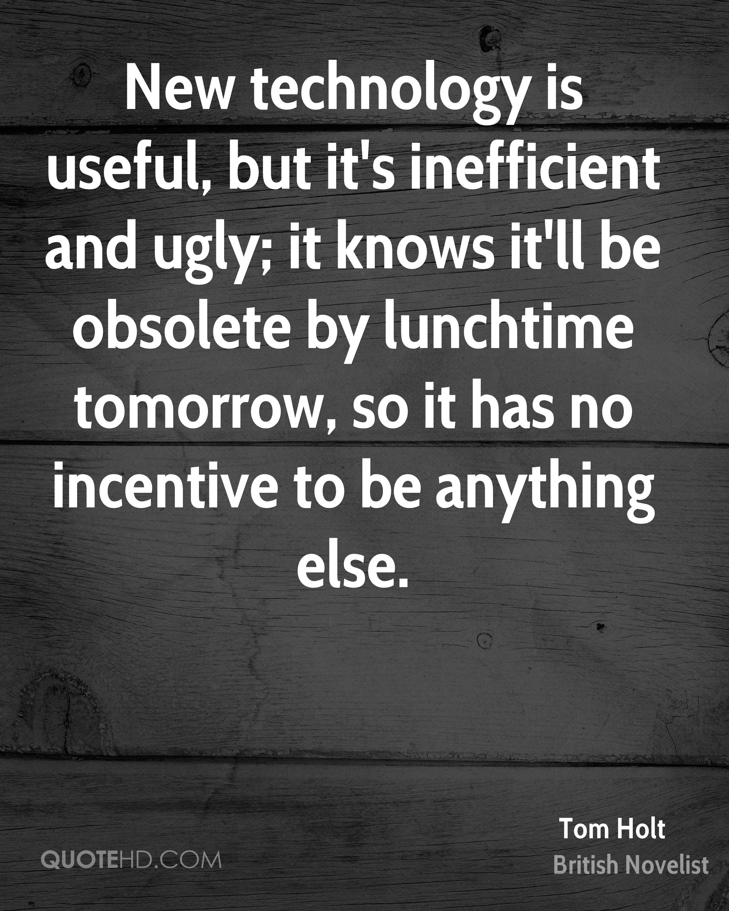 New technology is useful, but it's inefficient and ugly; it knows it'll be obsolete by lunchtime tomorrow, so it has no incentive to be anything else.