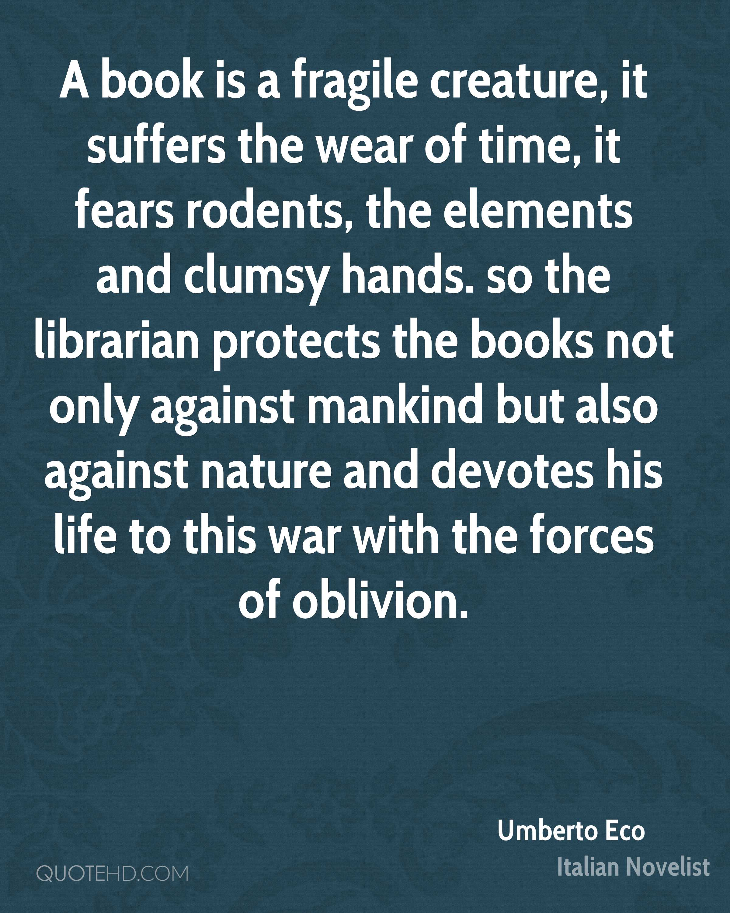 A book is a fragile creature, it suffers the wear of time, it fears rodents, the elements and clumsy hands. so the librarian protects the books not only against mankind but also against nature and devotes his life to this war with the forces of oblivion.