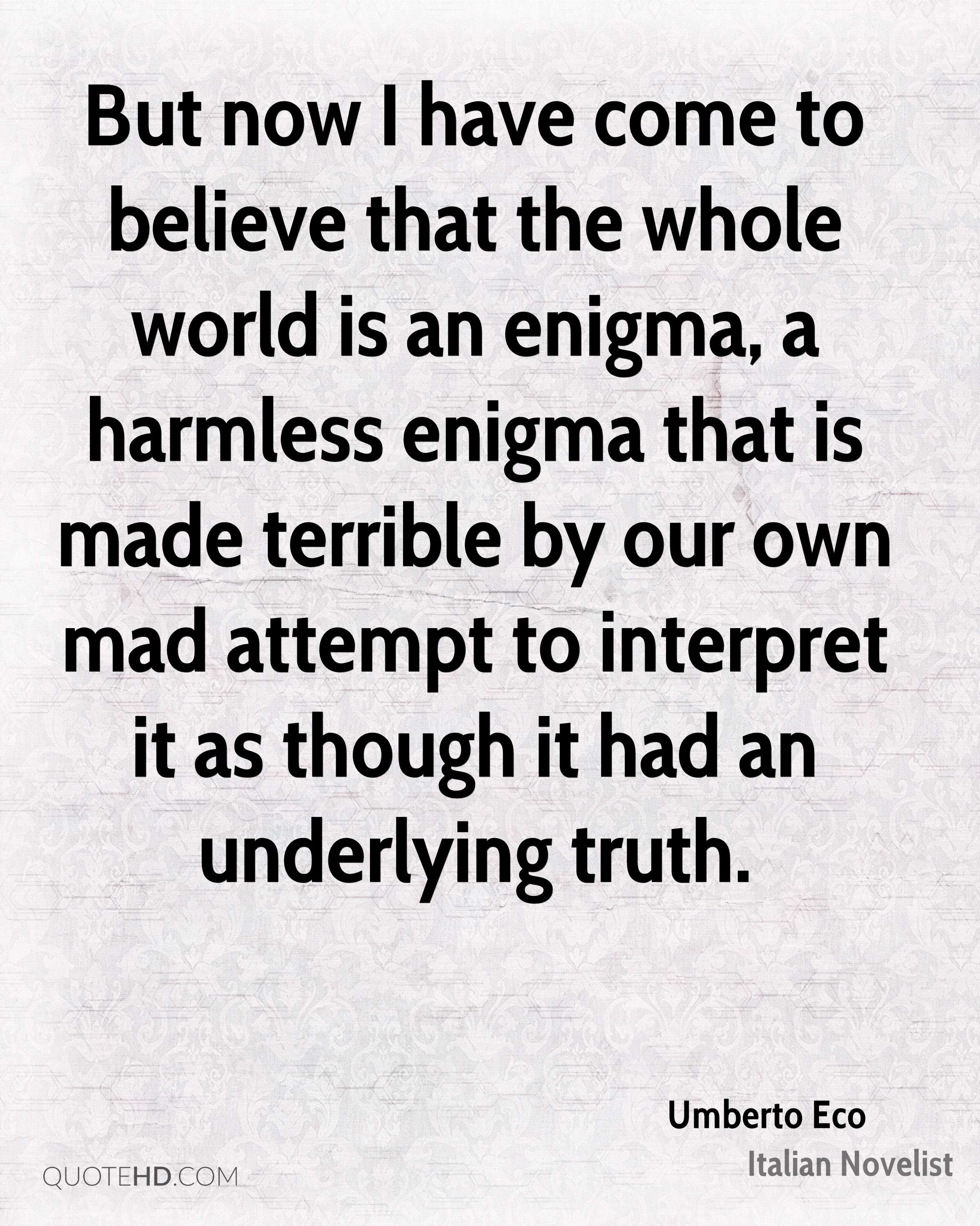 But now I have come to believe that the whole world is an enigma, a harmless enigma that is made terrible by our own mad attempt to interpret it as though it had an underlying truth.