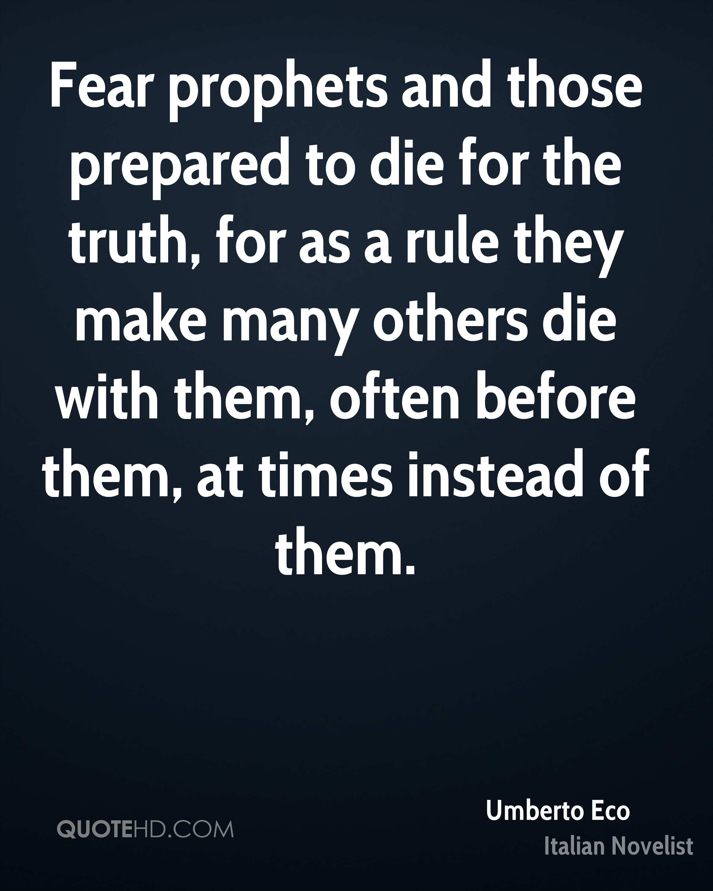 Fear prophets and those prepared to die for the truth, for as a rule they make many others die with them, often before them, at times instead of them.