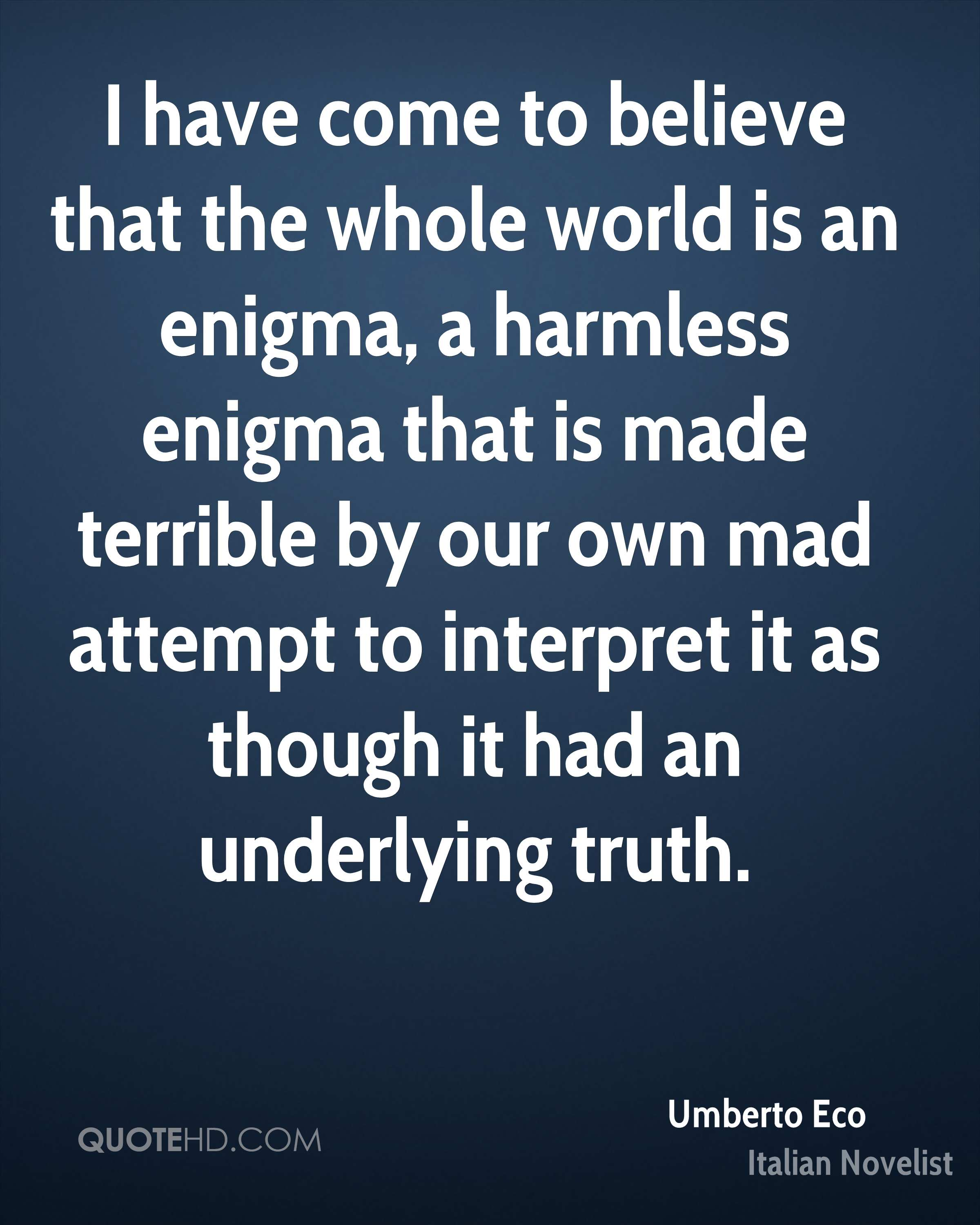 I have come to believe that the whole world is an enigma, a harmless enigma that is made terrible by our own mad attempt to interpret it as though it had an underlying truth.