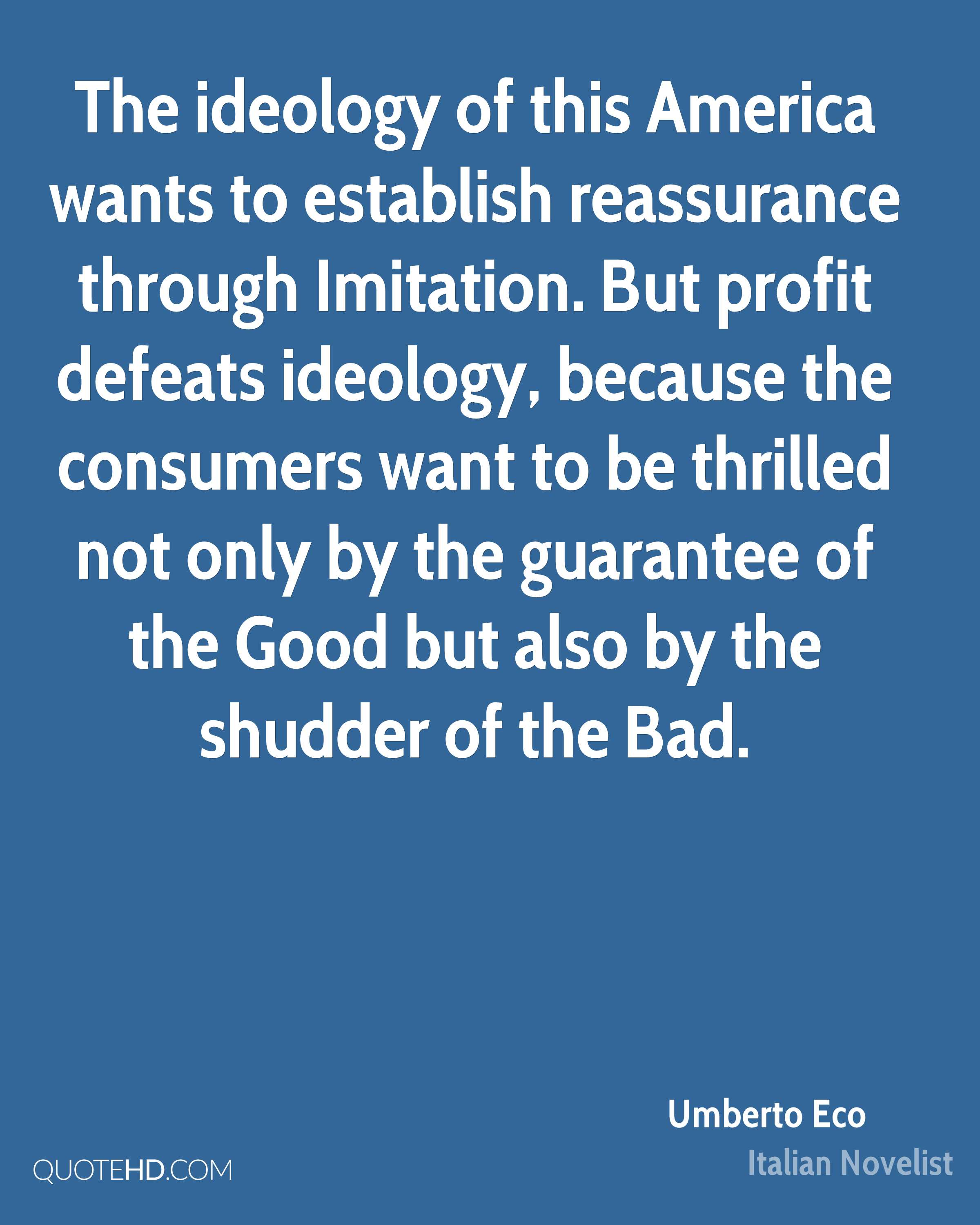 The ideology of this America wants to establish reassurance through Imitation. But profit defeats ideology, because the consumers want to be thrilled not only by the guarantee of the Good but also by the shudder of the Bad.