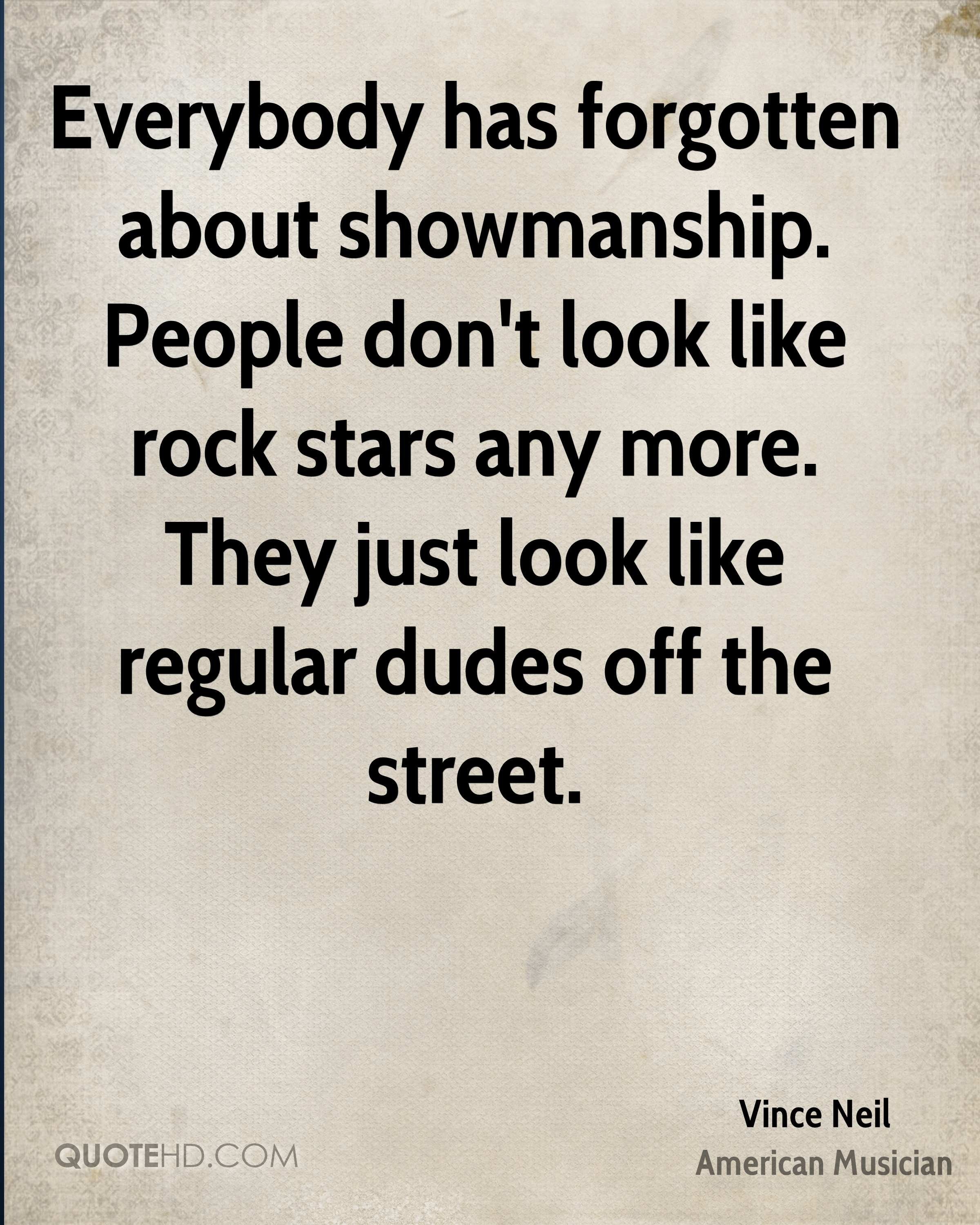 Everybody has forgotten about showmanship. People don't look like rock stars any more. They just look like regular dudes off the street.
