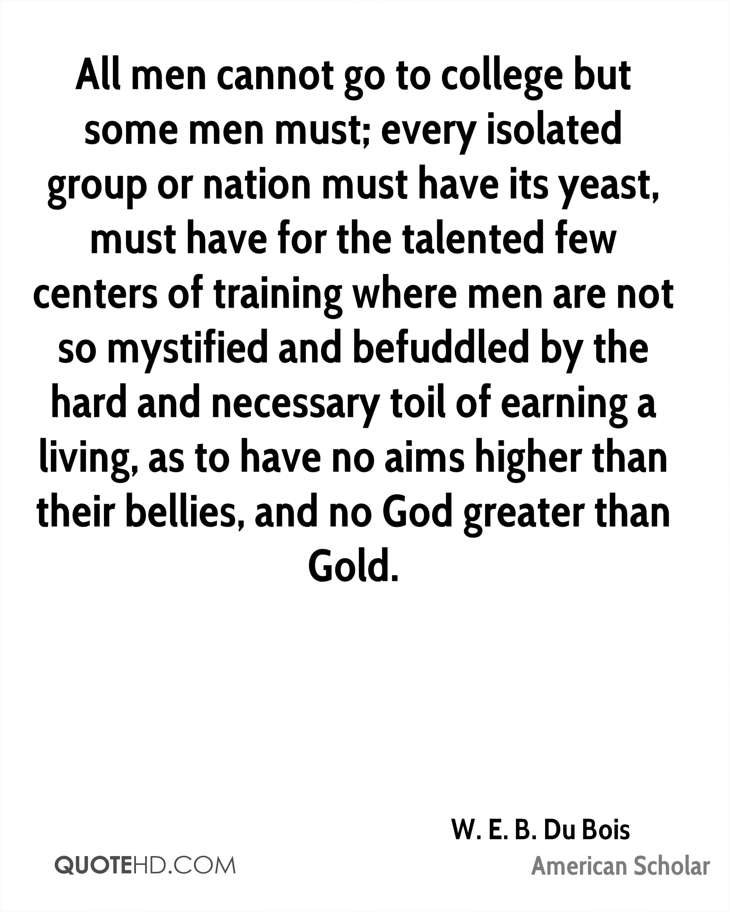 All men cannot go to college but some men must; every isolated group or nation must have its yeast, must have for the talented few centers of training where men are not so mystified and befuddled by the hard and necessary toil of earning a living, as to have no aims higher than their bellies, and no God greater than Gold.