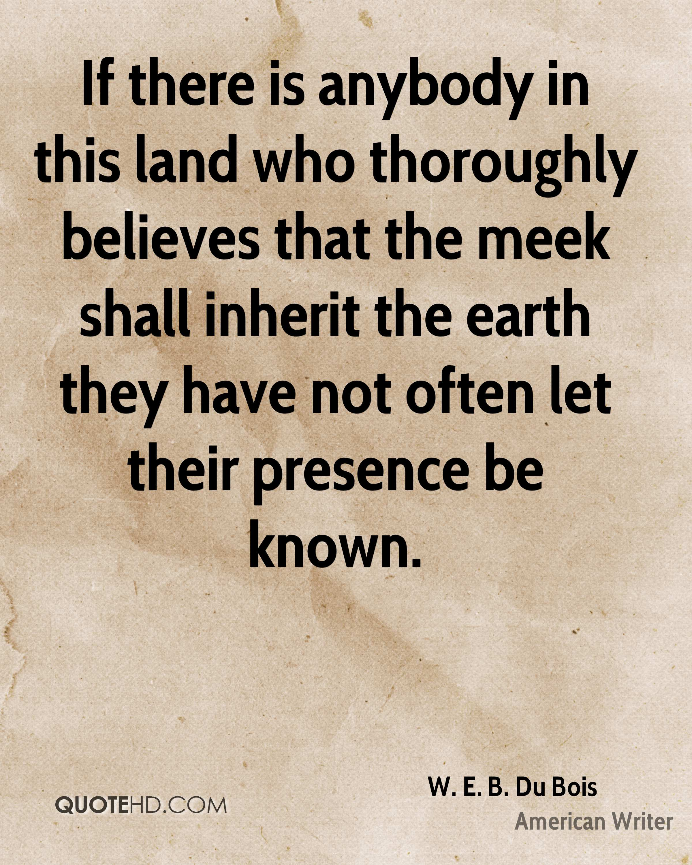 If there is anybody in this land who thoroughly believes that the meek shall inherit the earth they have not often let their presence be known.