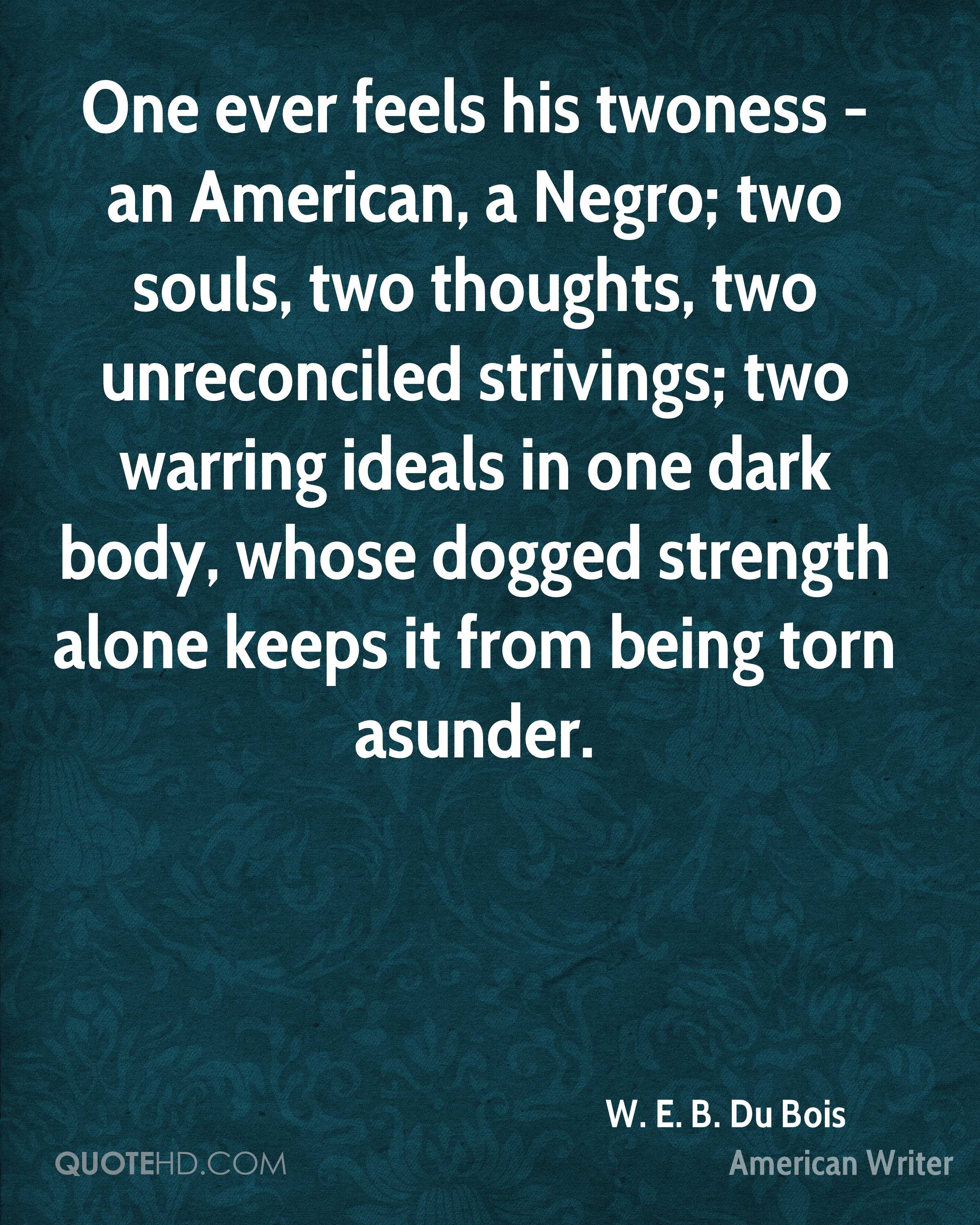 One ever feels his twoness - an American, a Negro; two souls, two thoughts, two unreconciled strivings; two warring ideals in one dark body, whose dogged strength alone keeps it from being torn asunder.