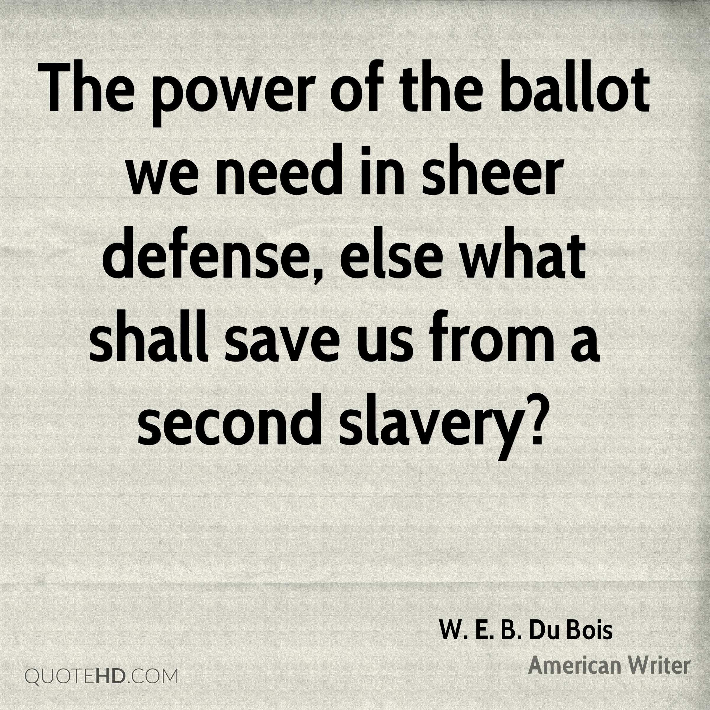The power of the ballot we need in sheer defense, else what shall save us from a second slavery?