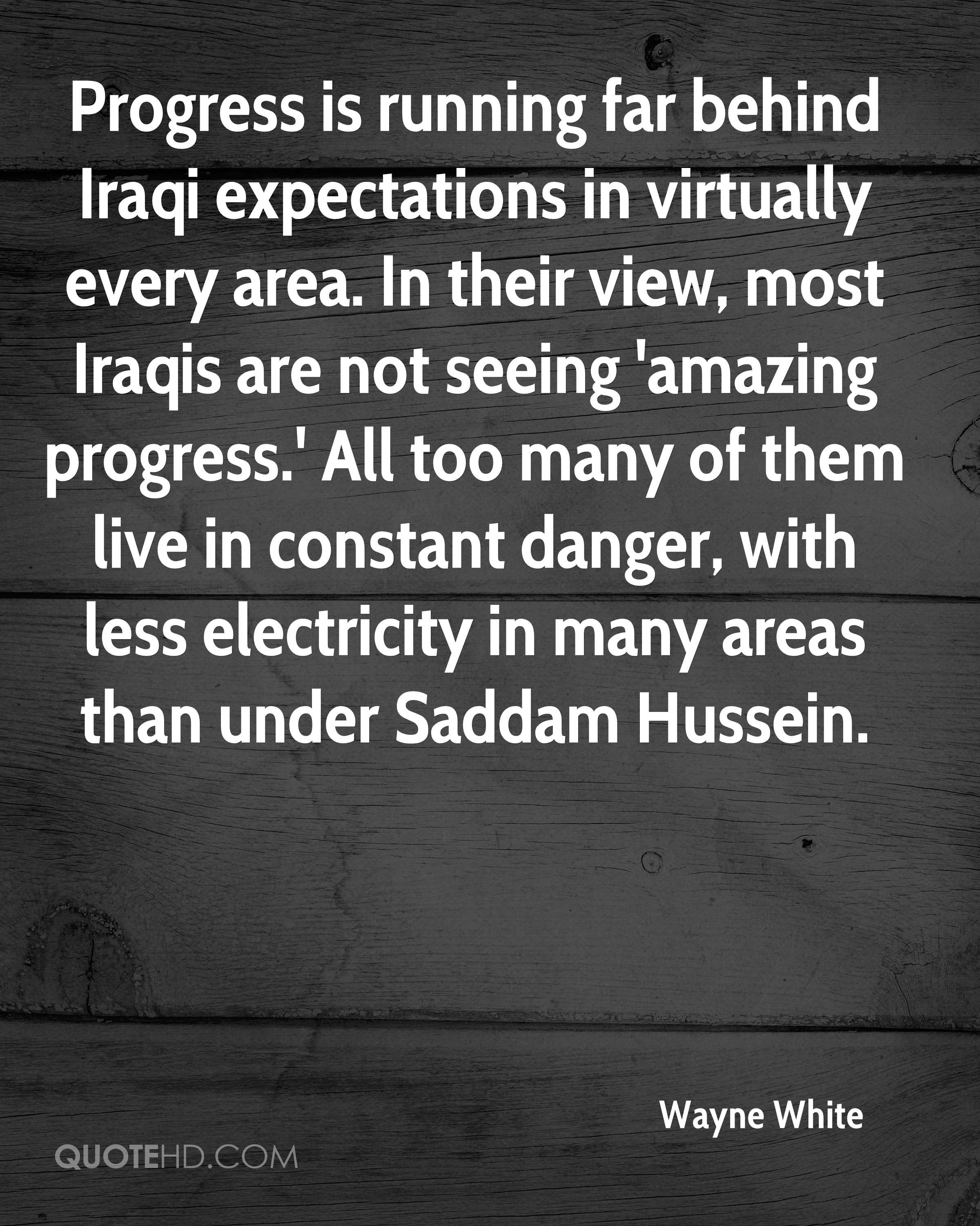 Progress is running far behind Iraqi expectations in virtually every area. In their view, most Iraqis are not seeing 'amazing progress.' All too many of them live in constant danger, with less electricity in many areas than under Saddam Hussein.