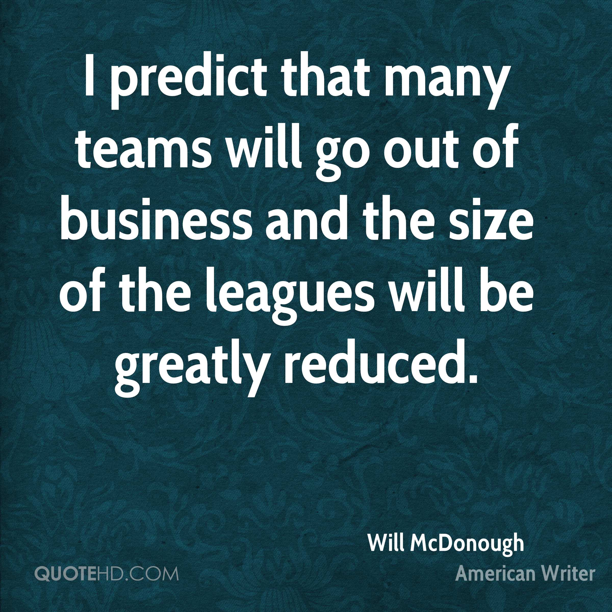 I predict that many teams will go out of business and the size of the leagues will be greatly reduced.