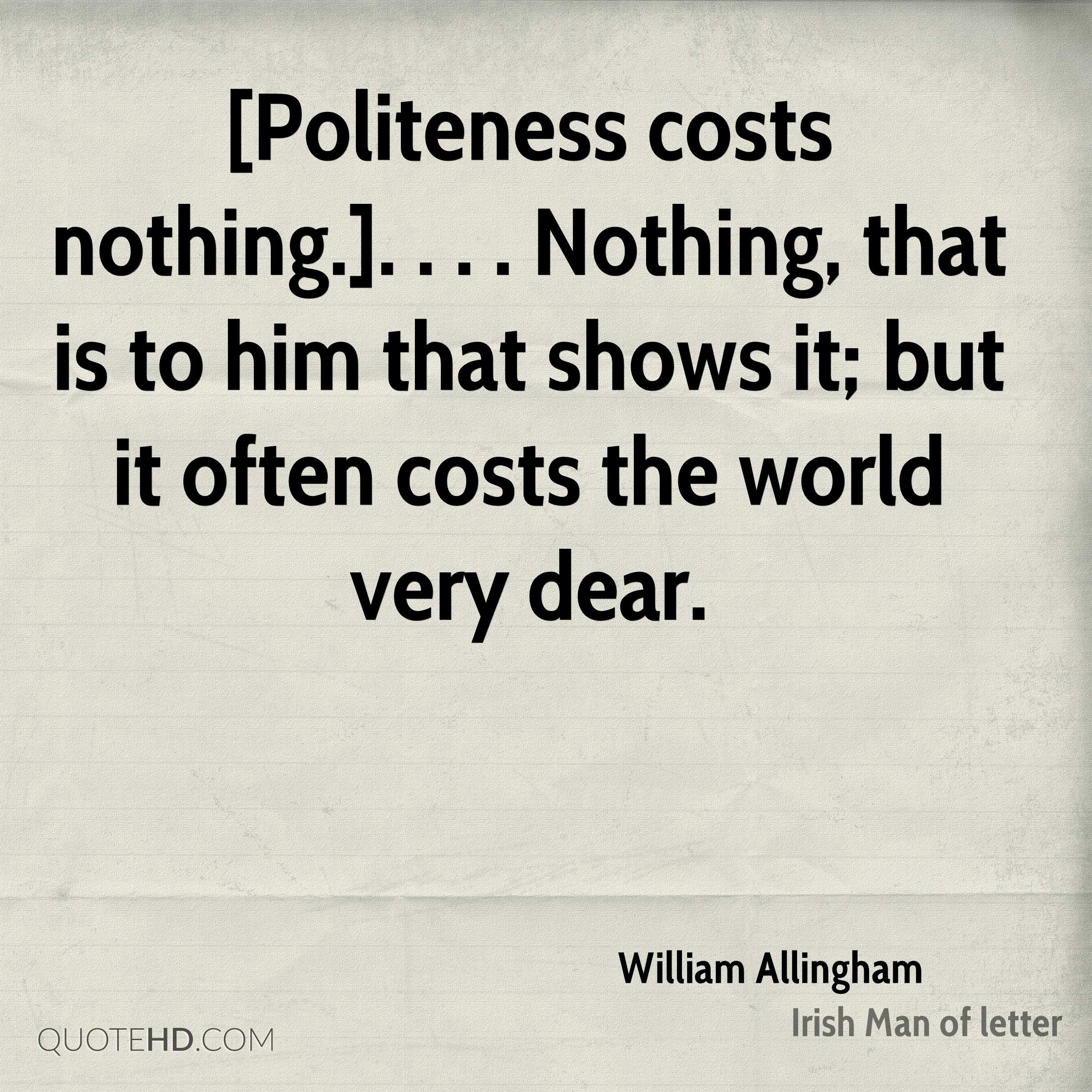 [Politeness costs nothing.]. . . . Nothing, that is to him that shows it; but it often costs the world very dear.