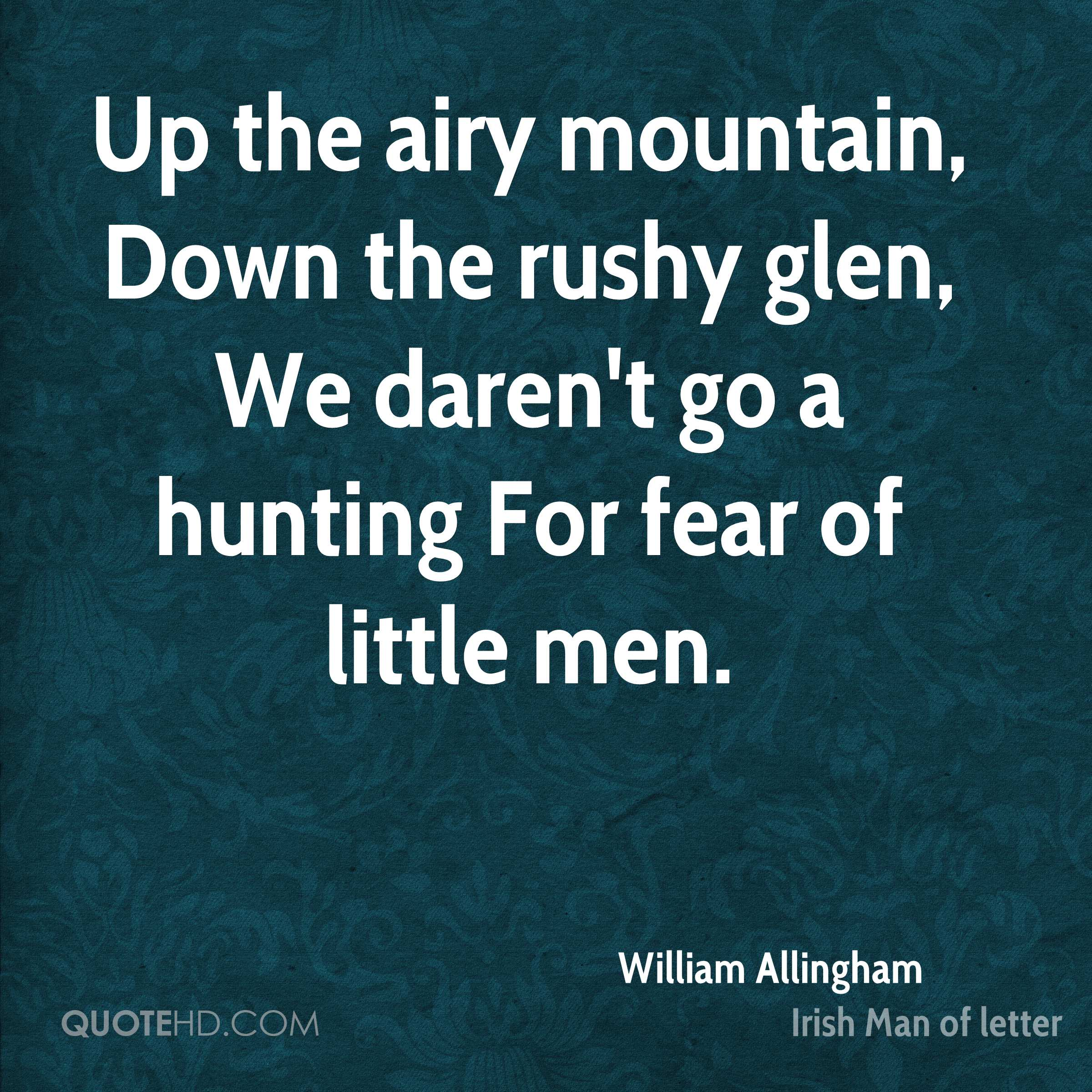 Up the airy mountain, Down the rushy glen, We daren't go a hunting For fear of little men.
