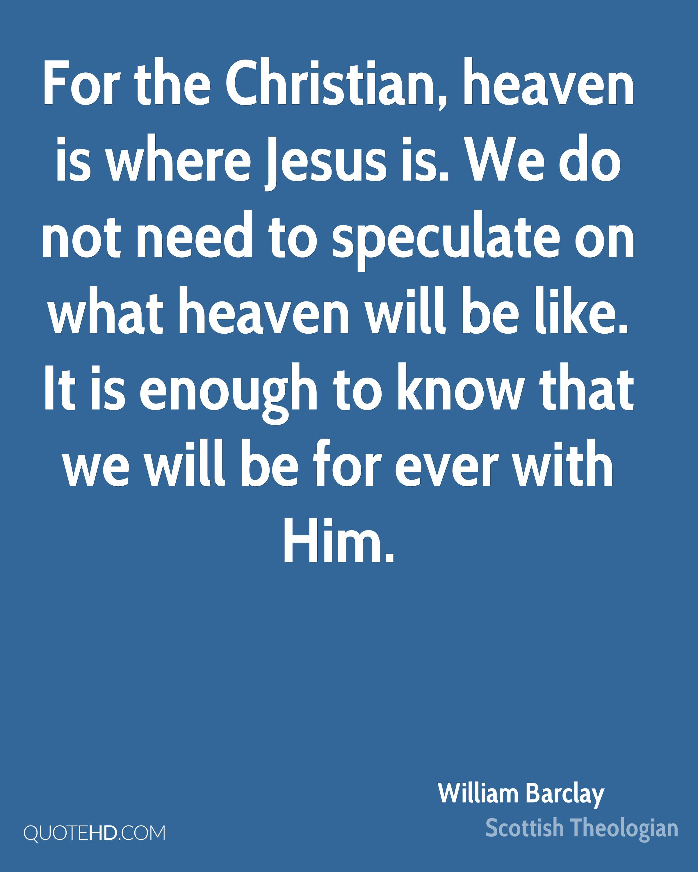 For the Christian, heaven is where Jesus is. We do not need to speculate on what heaven will be like. It is enough to know that we will be for ever with Him.