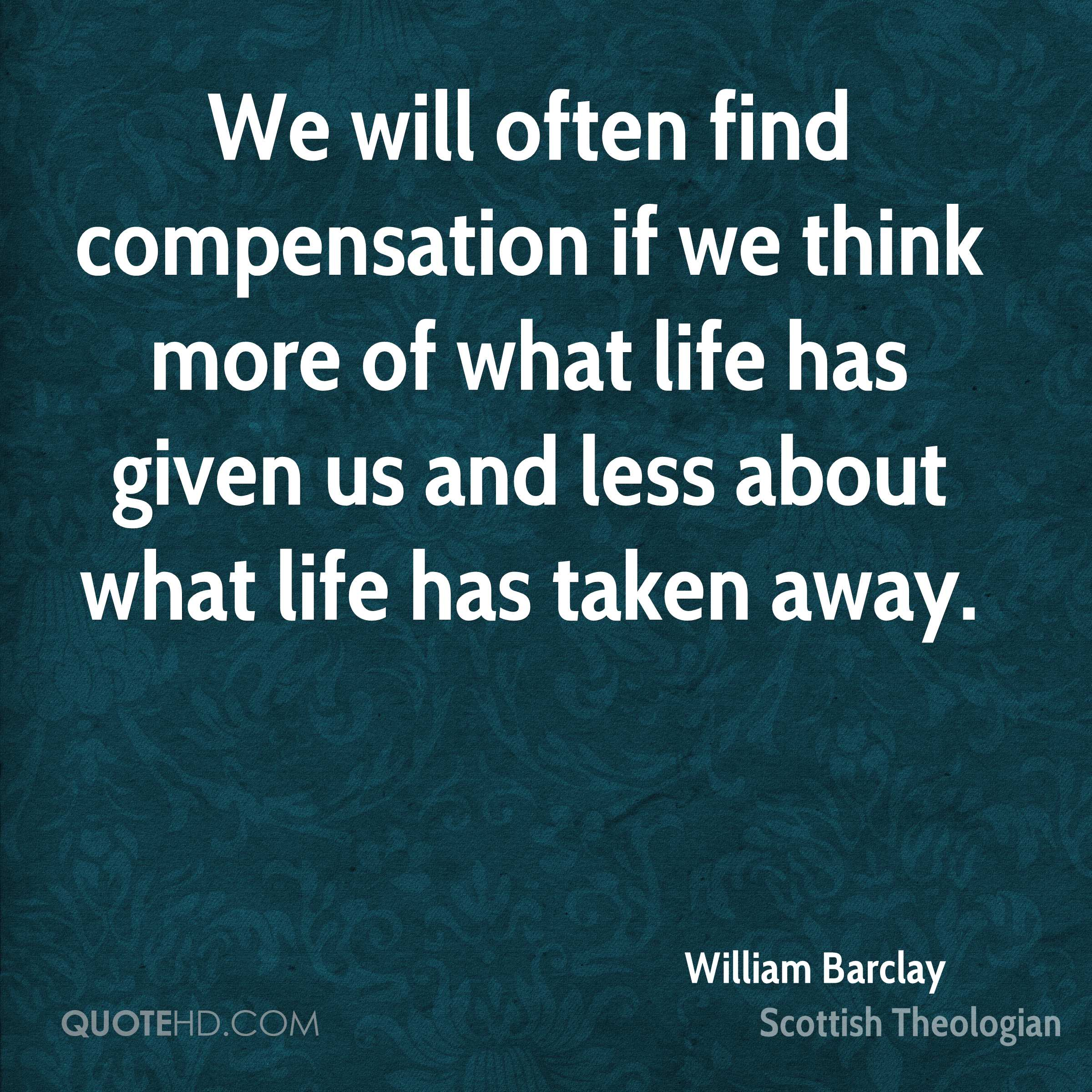 We will often find compensation if we think more of what life has given us and less about what life has taken away.