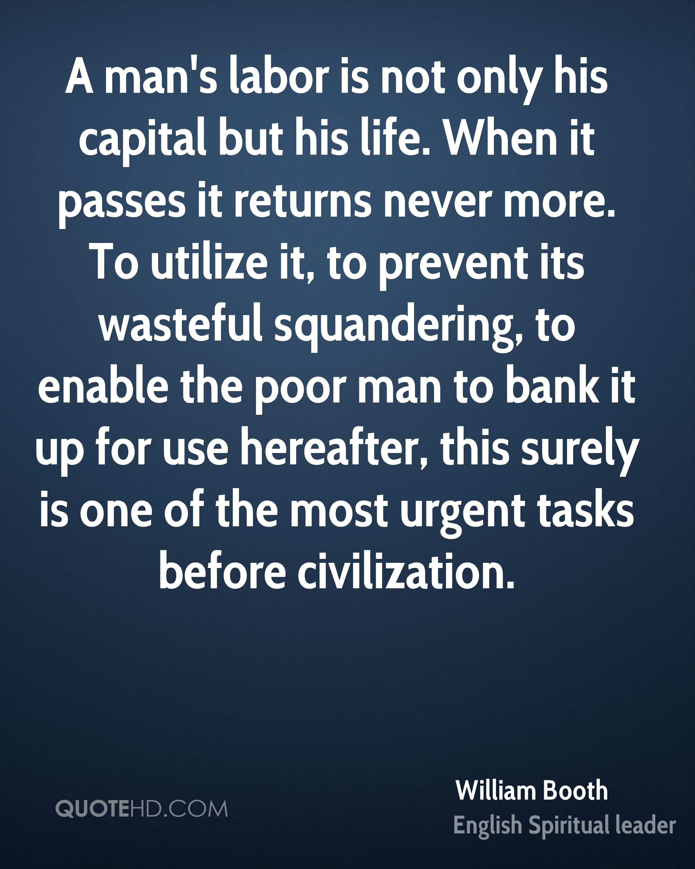 A man's labor is not only his capital but his life. When it passes it returns never more. To utilize it, to prevent its wasteful squandering, to enable the poor man to bank it up for use hereafter, this surely is one of the most urgent tasks before civilization.