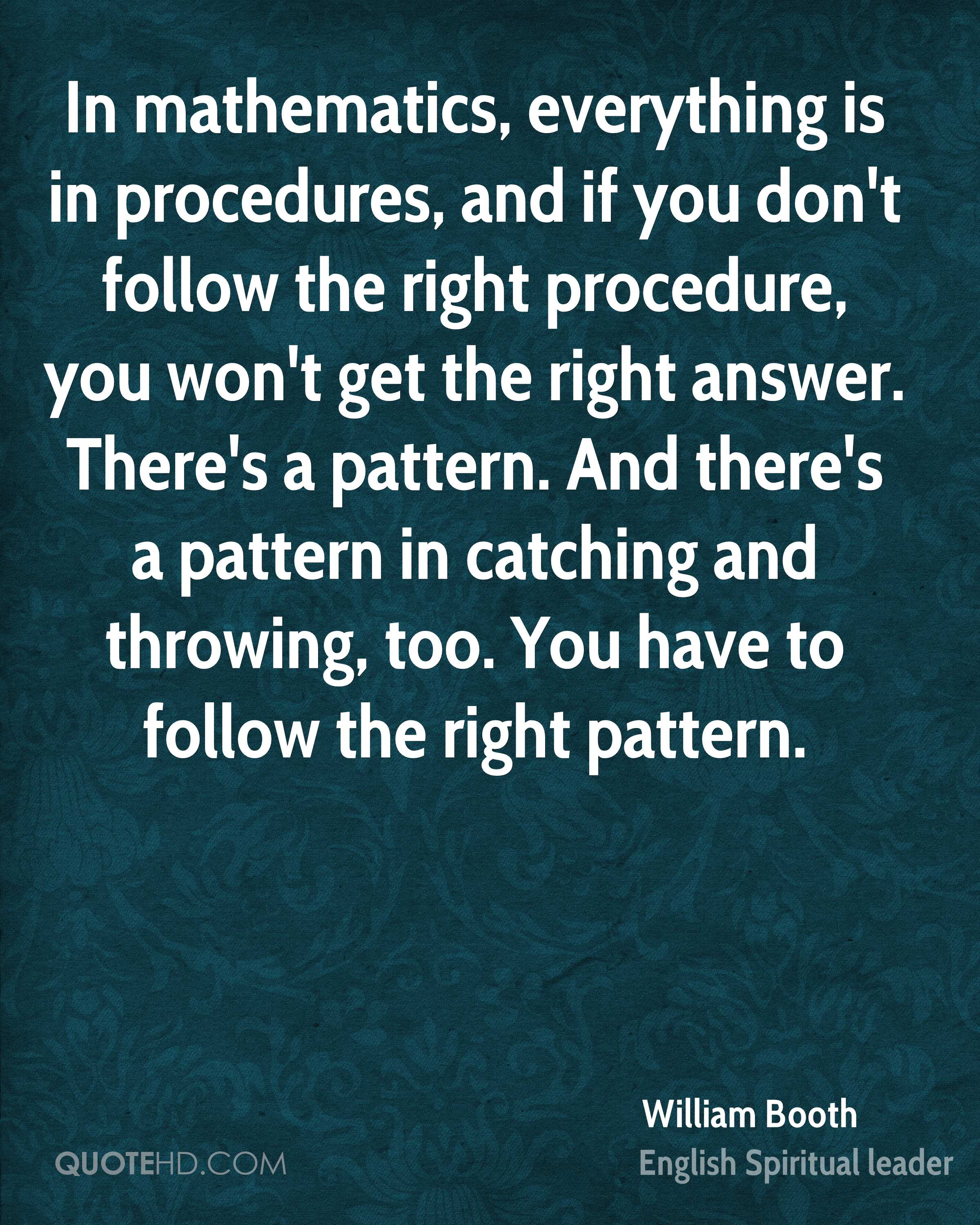 In mathematics, everything is in procedures, and if you don't follow the right procedure, you won't get the right answer. There's a pattern. And there's a pattern in catching and throwing, too. You have to follow the right pattern.