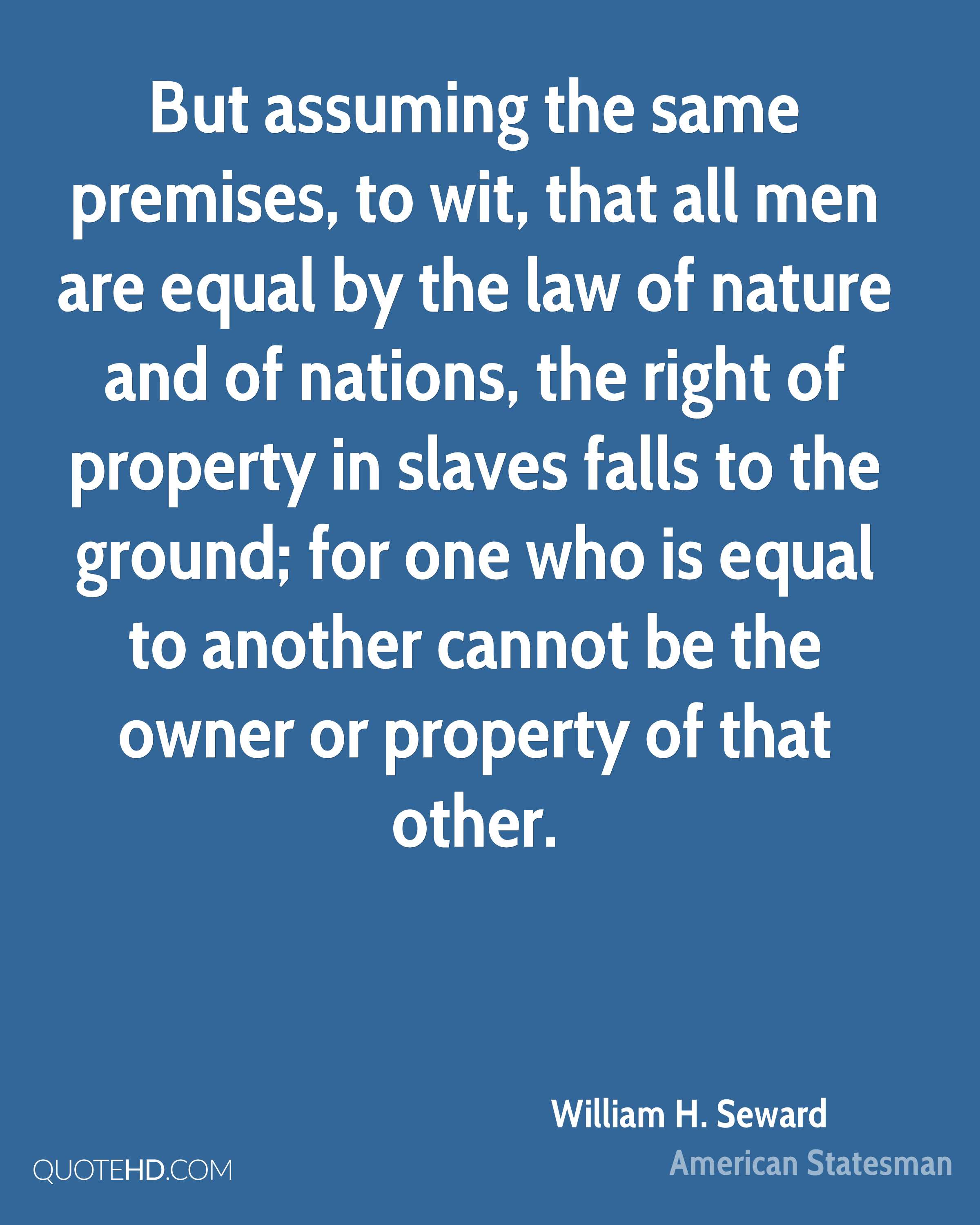 But assuming the same premises, to wit, that all men are equal by the law of nature and of nations, the right of property in slaves falls to the ground; for one who is equal to another cannot be the owner or property of that other.