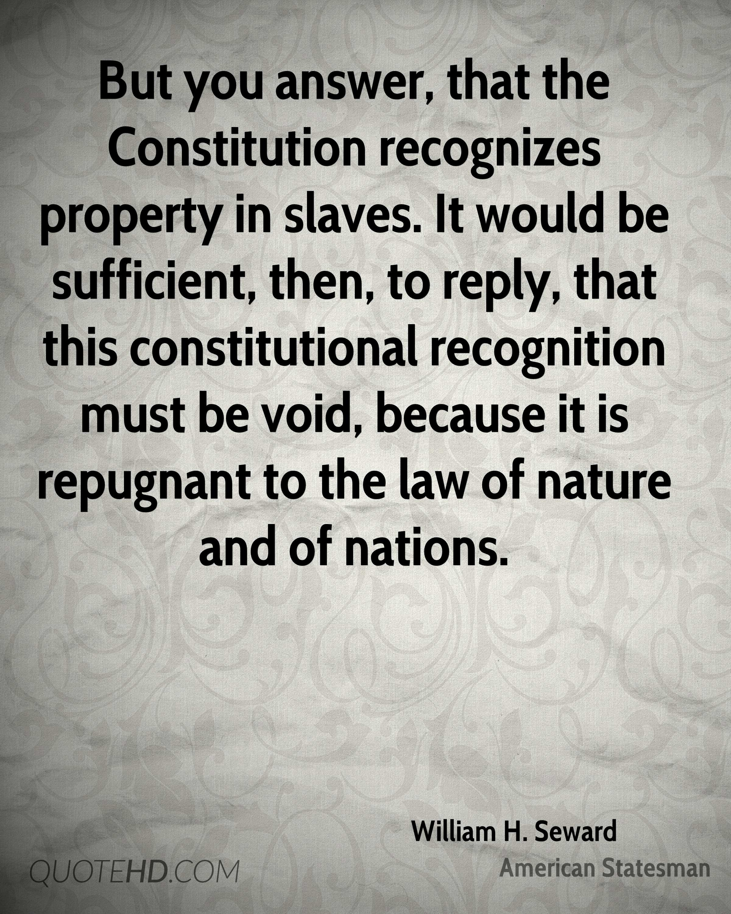 But you answer, that the Constitution recognizes property in slaves. It would be sufficient, then, to reply, that this constitutional recognition must be void, because it is repugnant to the law of nature and of nations.