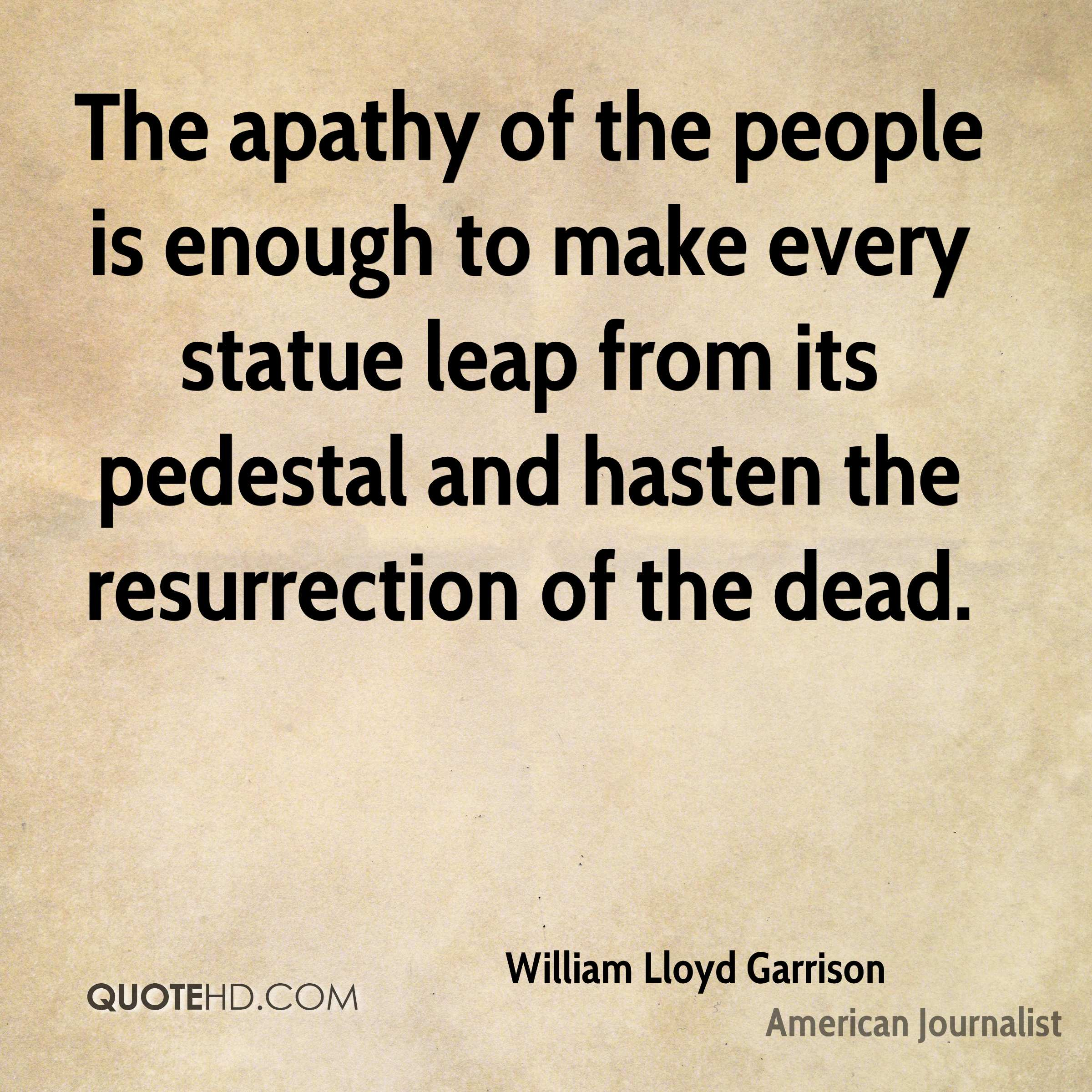 The apathy of the people is enough to make every statue leap from its pedestal and hasten the resurrection of the dead.
