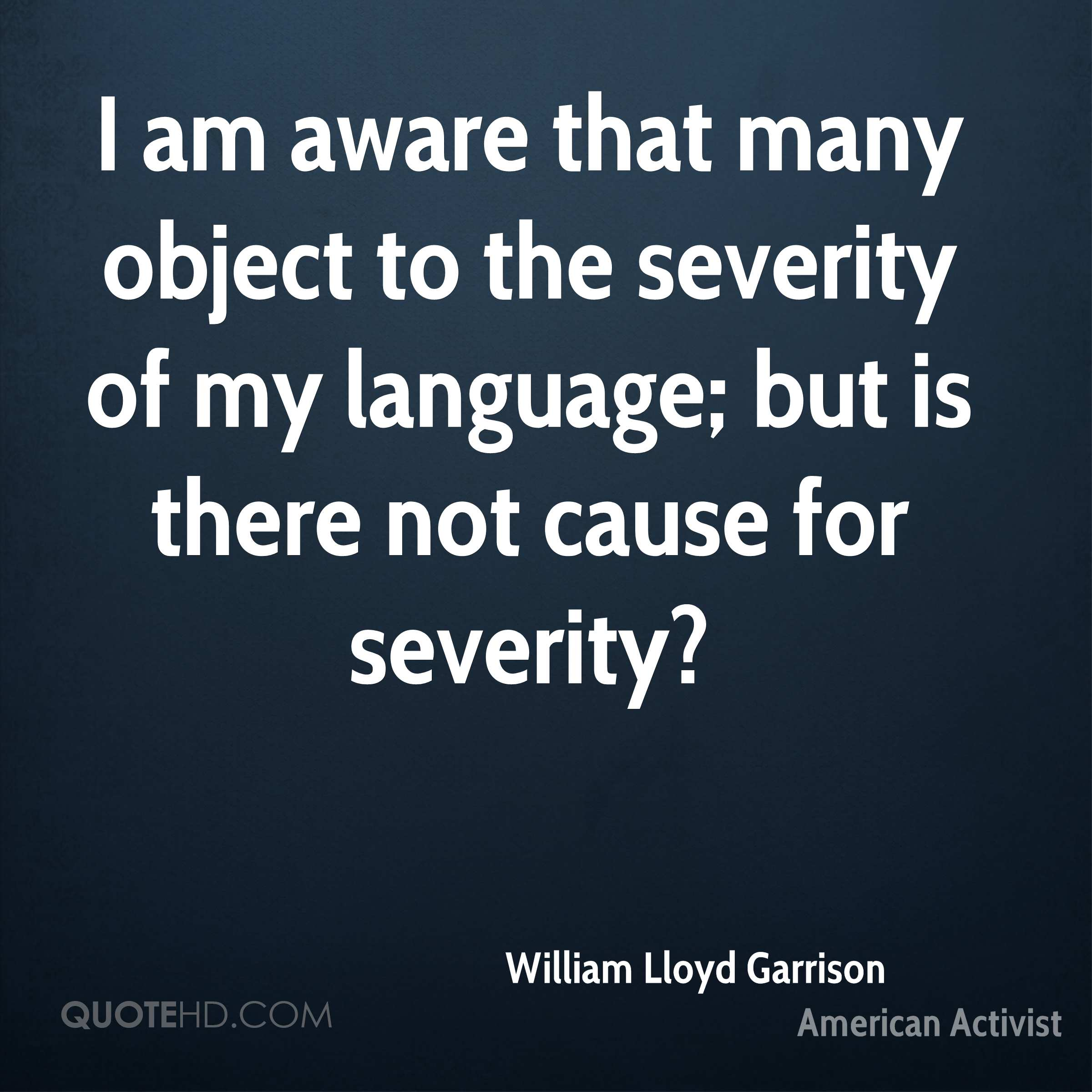 I am aware that many object to the severity of my language; but is there not cause for severity?