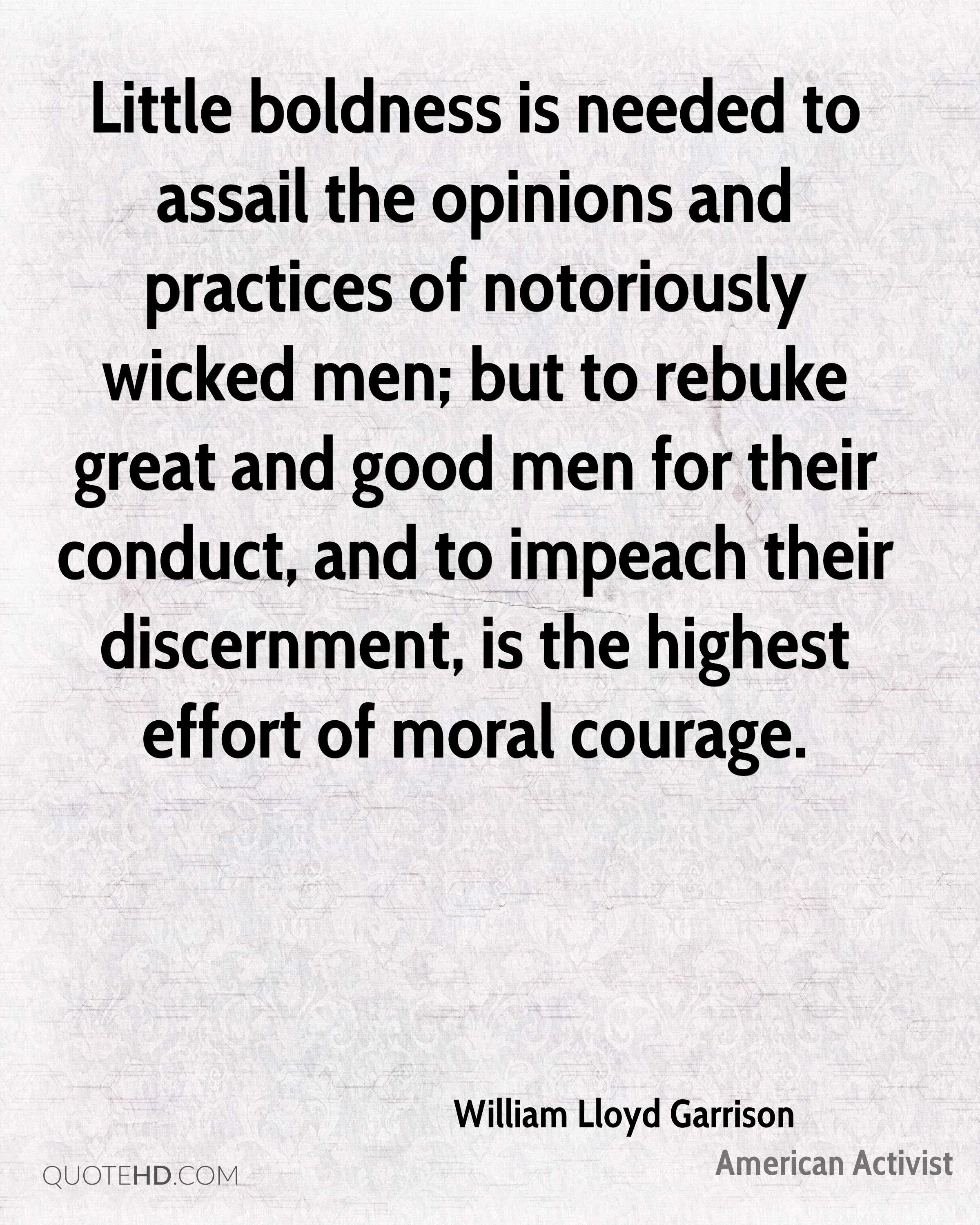 Little boldness is needed to assail the opinions and practices of notoriously wicked men; but to rebuke great and good men for their conduct, and to impeach their discernment, is the highest effort of moral courage.