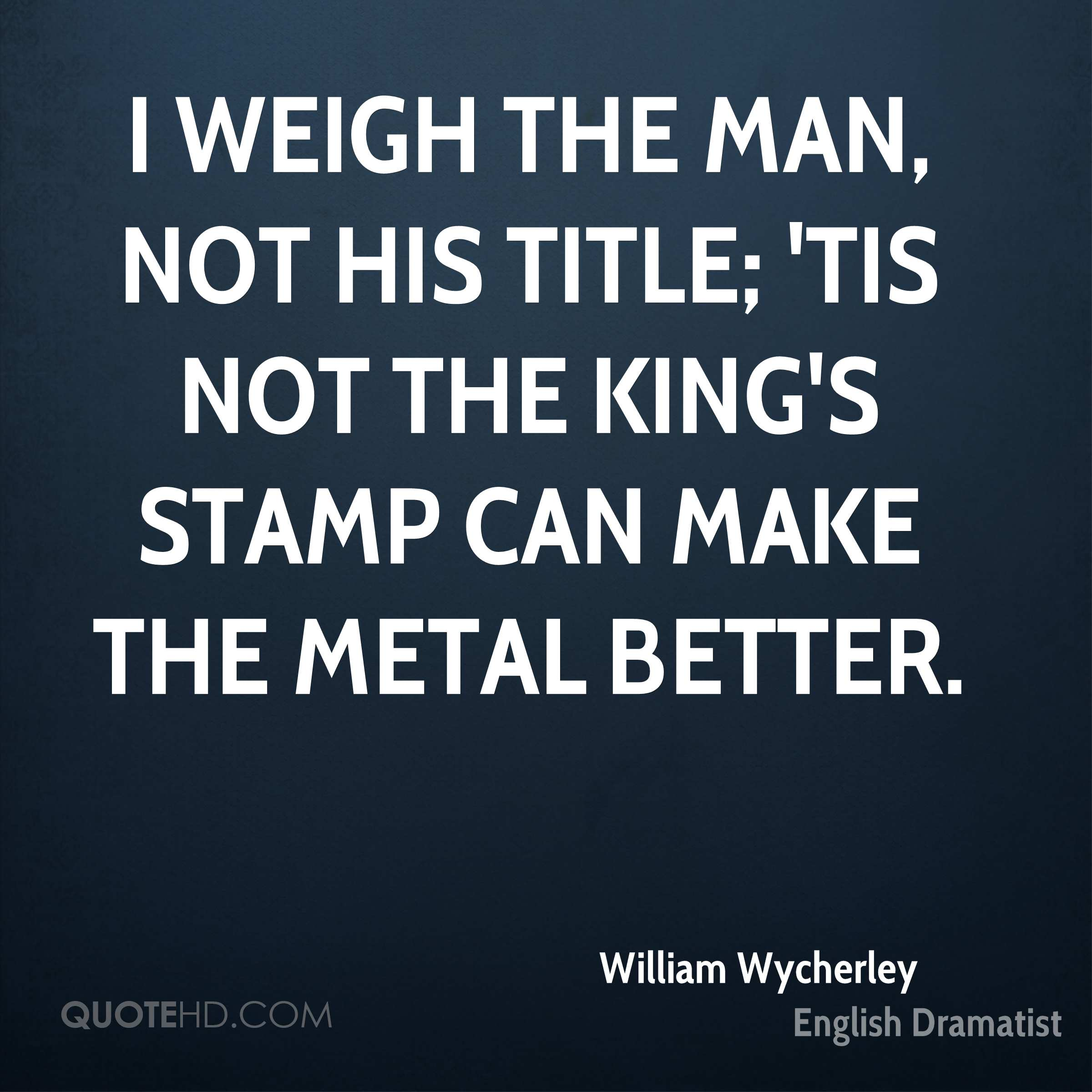 I weigh the man, not his title; 'tis not the king's stamp can make the metal better.