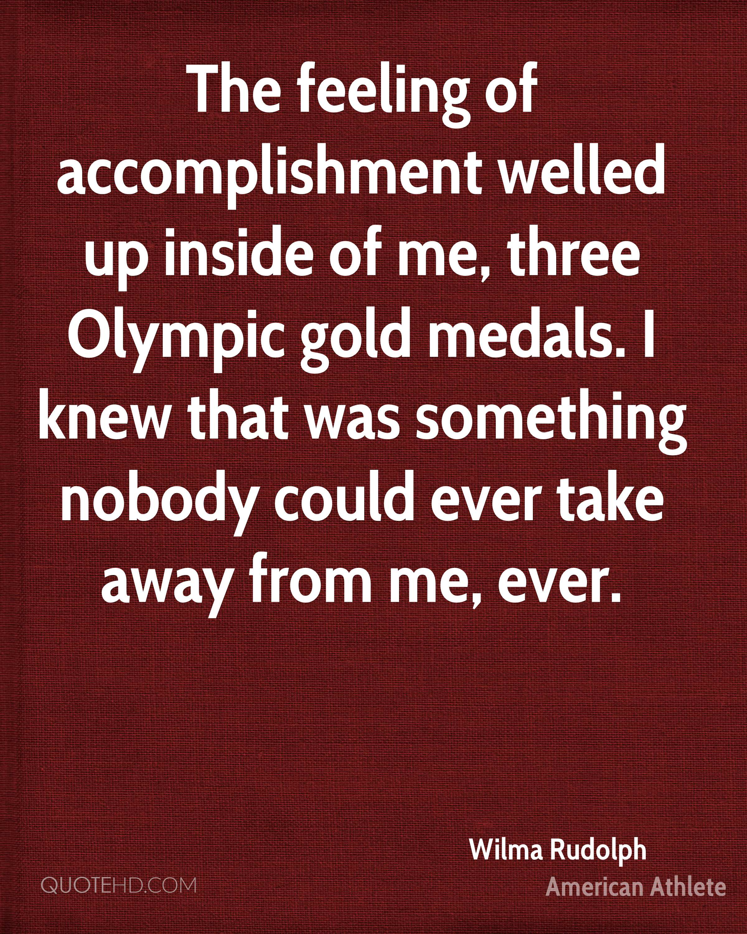 The feeling of accomplishment welled up inside of me, three Olympic gold medals. I knew that was something nobody could ever take away from me, ever.