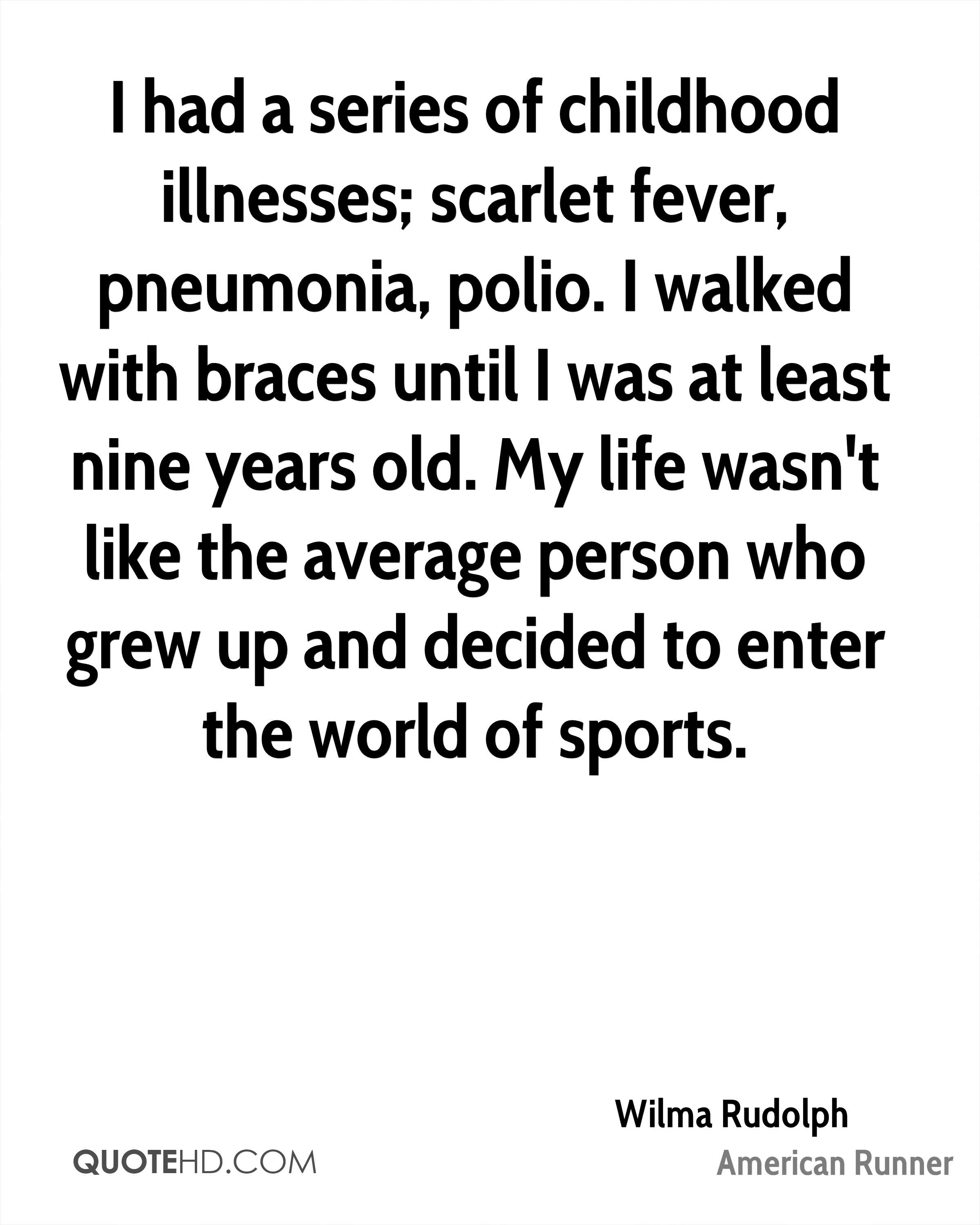 I had a series of childhood illnesses; scarlet fever, pneumonia, polio. I walked with braces until I was at least nine years old. My life wasn't like the average person who grew up and decided to enter the world of sports.
