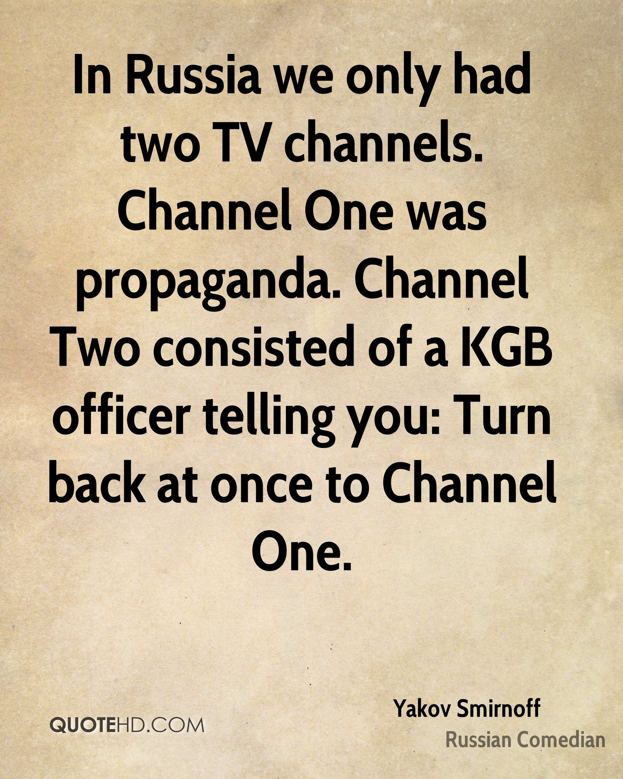 In Russia we only had two TV channels. Channel One was propaganda. Channel Two consisted of a KGB officer telling you: Turn back at once to Channel One.