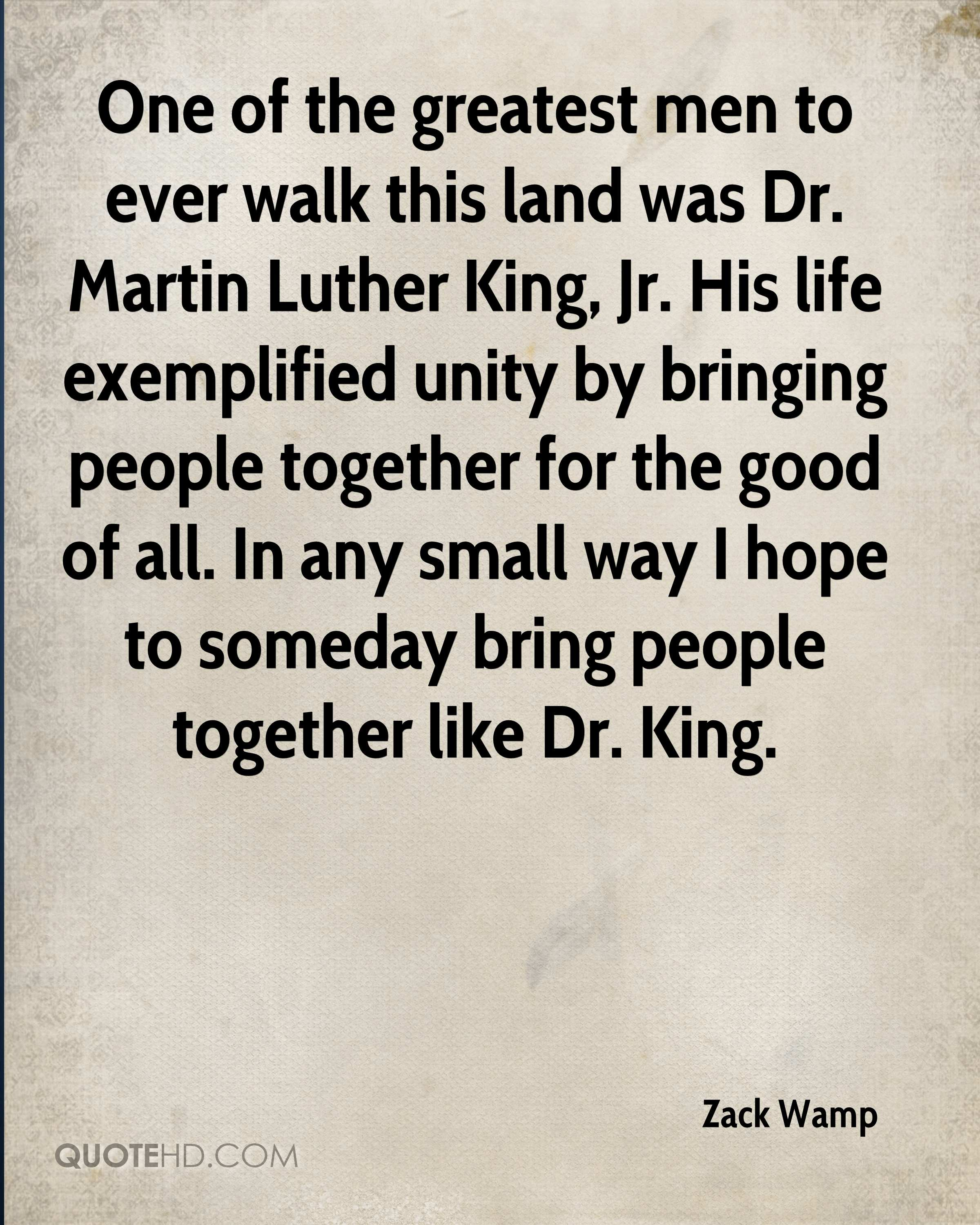 One of the greatest men to ever walk this land was Dr. Martin Luther King, Jr. His life exemplified unity by bringing people together for the good of all. In any small way I hope to someday bring people together like Dr. King.