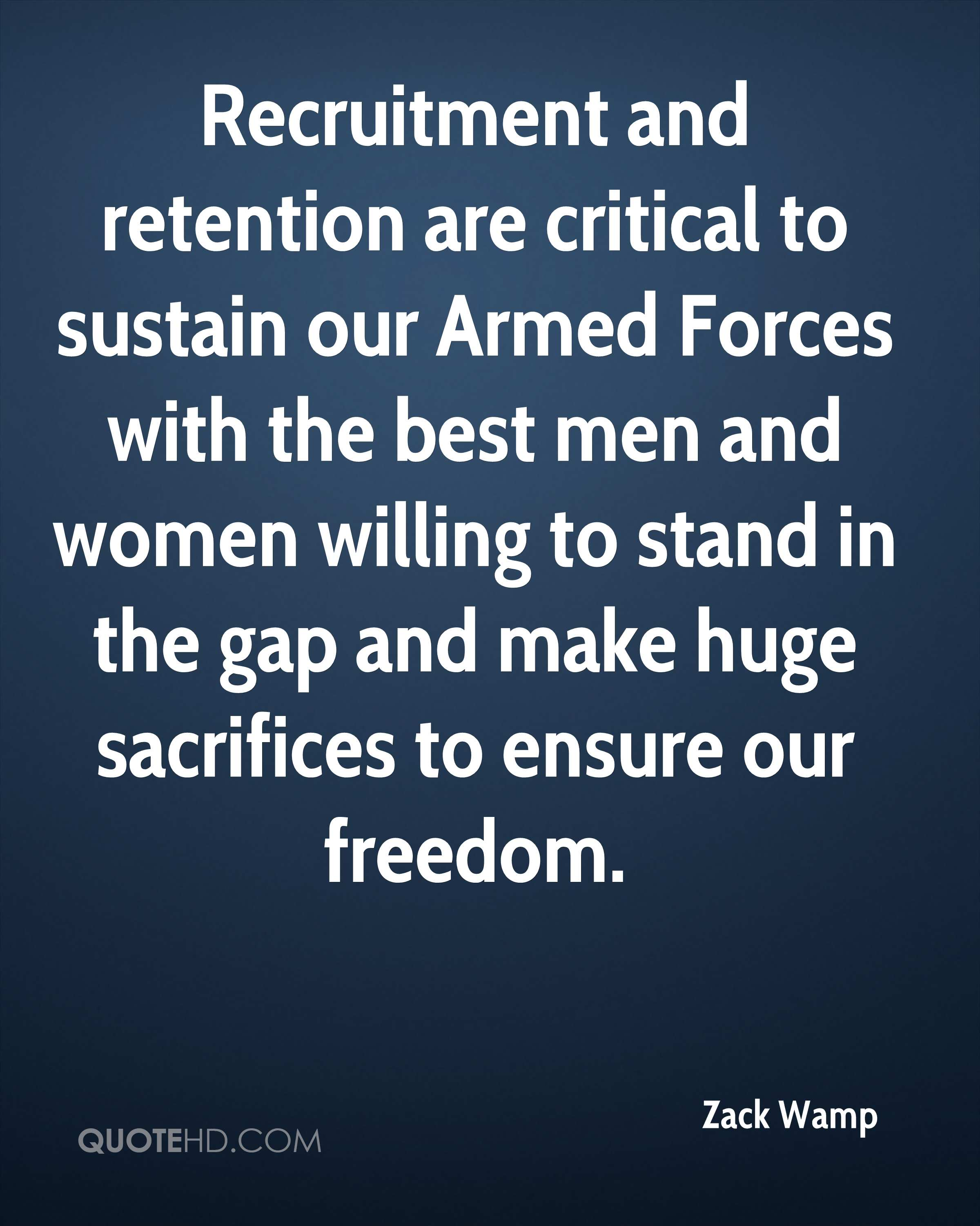 Recruitment and retention are critical to sustain our Armed Forces with the best men and women willing to stand in the gap and make huge sacrifices to ensure our freedom.