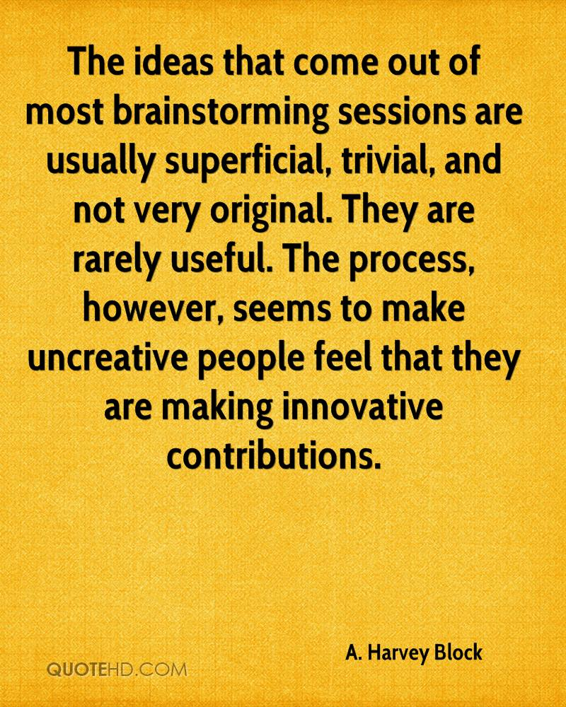 The ideas that come out of most brainstorming sessions are usually superficial, trivial, and not very original. They are rarely useful. The process, however, seems to make uncreative people feel that they are making innovative contributions.